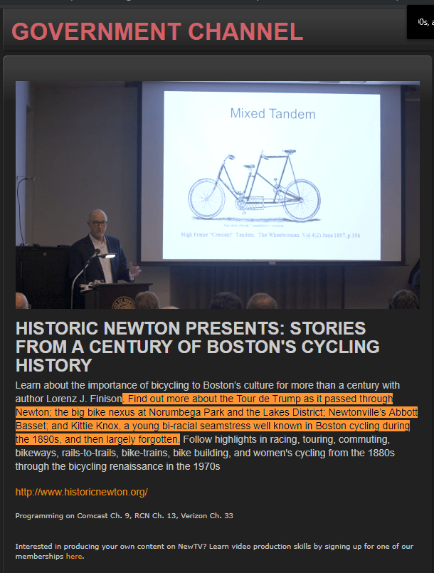 HISTORIC NEWTON PRESENTS: STORIES FROM A CENTURY OF BOSTON'S CYCLING HISTORY Learn about the importance of bicycling to Boston's culture for more than a century with author Lorenz J. Finison. Find out more about the Tour de Trump as it passed through Newton; the big bike nexus at Norumbega Park and the Lakes District; Newtonville's Abbott Basset; and Kittie Knox, a young bi-racial seamstress well known in Boston cycling during the 1890s, and then largely forgotten.