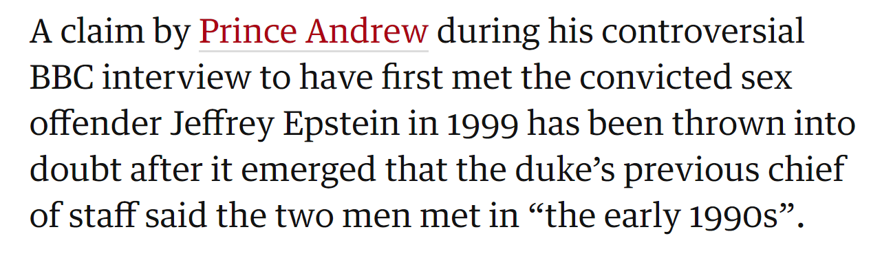 """A claim by Prince Andrew during his controversial BBC interview to have first met the convicted sex offender Jeffrey Epstein in 1999 has been thrown into doubt after it emerged that the duke's previous chief of staff said the two men met in """"the early 1990s""""."""