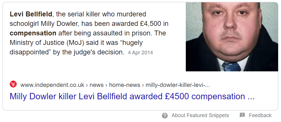 "Levi Bellfield, the serial killer who murdered schoolgirl Milly Dowler, has been awarded £4,500 in compensation after being assaulted in prison. The Ministry of Justice (MoJ) said it was ""hugely disappointed"" by the judge's decision.4 Apr 2014 - James Bulger: Denise Fergus"