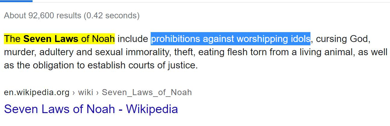 The Seven Laws of Noah include prohibitions against worshipping idols, cursing God, murder, adultery and sexual immorality, theft, eating flesh torn from a living animal, as well as the obligation to establish courts of justice.